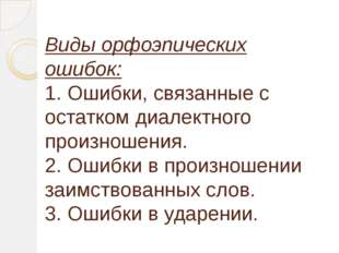 Виды орфоэпических ошибок: 1. Ошибки, связанные с остатком диалектного произн