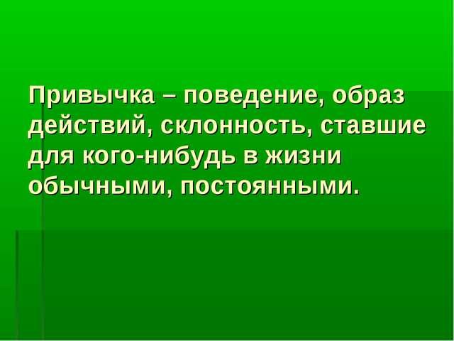 Привычка – поведение, образ действий, склонность, ставшие для кого-нибудь в ж...
