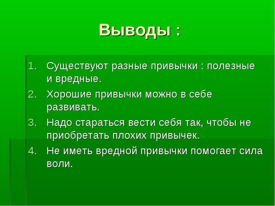 Выводы : Существуют разные привычки : полезные и вредные. Хорошие привычки мо...