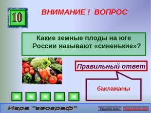 ВНИМАНИЕ ! ВОПРОС Какие земные плоды на юге России называют «синенькие»? Прав