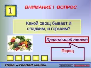 ВНИМАНИЕ ! ВОПРОС Какой овощ бывает и сладким, и горьким? Правильный ответ Пе