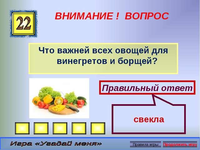 ВНИМАНИЕ ! ВОПРОС Что важней всех овощей для винегретов и борщей? Правильный...