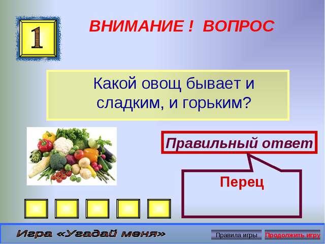 ВНИМАНИЕ ! ВОПРОС Какой овощ бывает и сладким, и горьким? Правильный ответ Пе...