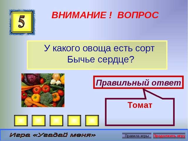 ВНИМАНИЕ ! ВОПРОС У какого овоща есть сорт Бычье сердце? Правильный ответ Томат