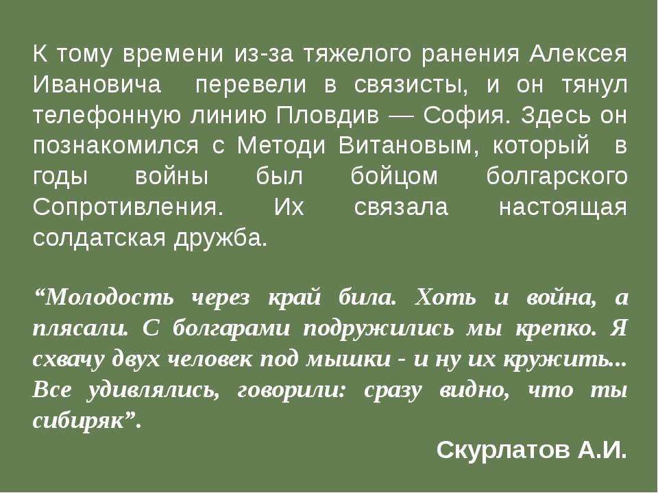 К тому времени из-за тяжелого ранения Алексея Ивановича перевели в связисты,...