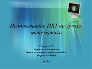 Использование ИКТ на уроках математики Тимчук Р.Ю. Учитель математики Крымска