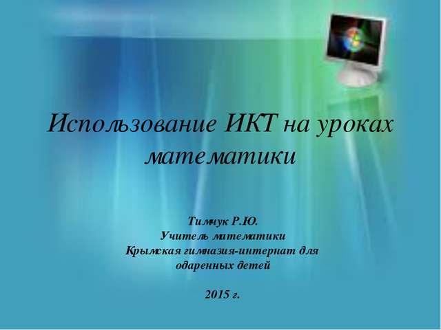 Использование ИКТ на уроках математики Тимчук Р.Ю. Учитель математики Крымска...