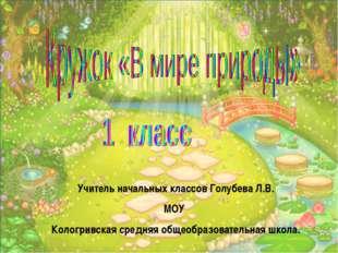 Учитель начальных классов Голубева Л.В. МОУ Кологривская средняя общеобразова