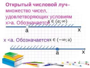Открытый числовой луч– множество чисел, удовлетворяющих условиям x>а. Обознач