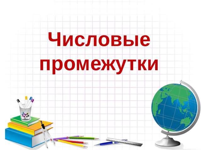 Числовые промежутки Сахно Наталия Викторовна МБОУ СОШ № 11 Темрюкский район