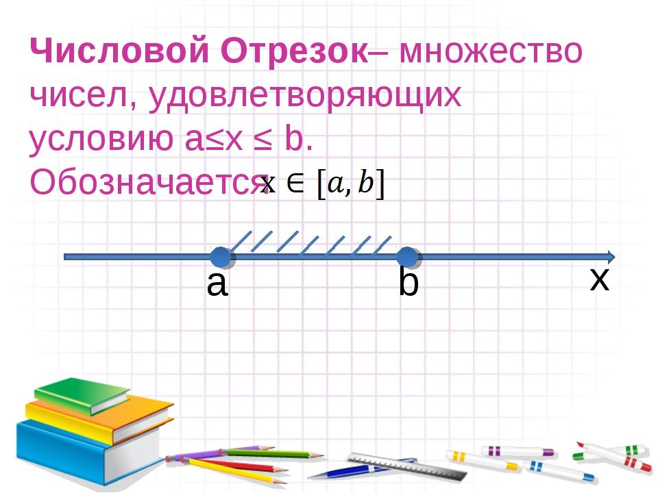 Числовой Отрезок– множество чисел, удовлетворяющих условию a≤x ≤ b. Обознача...