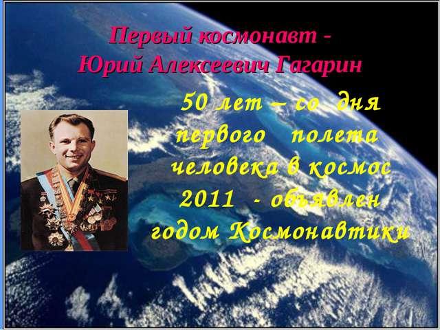Первый космонавт - Юрий Алексеевич Гагарин 50 лет – со дня первого полета чел...