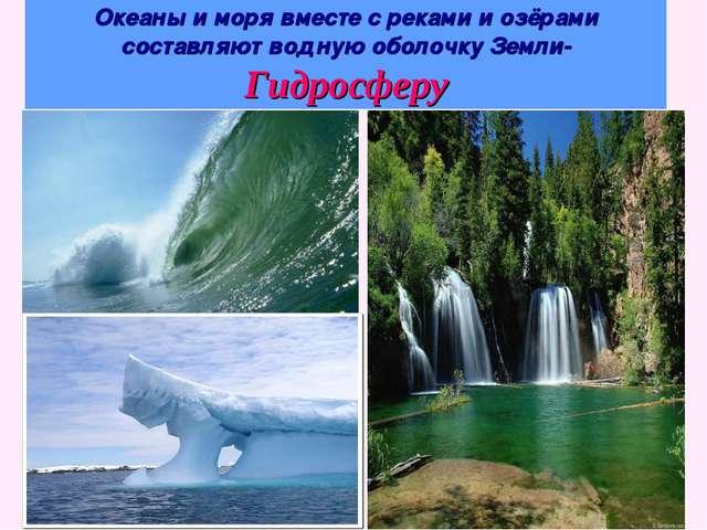 Океаны и моря вместе с реками и озёрами составляют водную оболочку Земли- Гид...