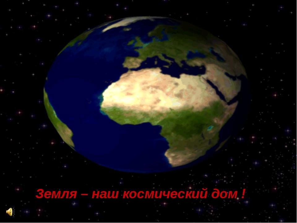 Земля – наш космический дом !
