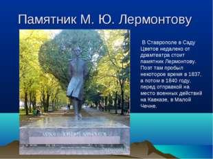 Памятник М. Ю. Лермонтову В Ставрополе в Саду Цветов недалеко от драмтеатра с