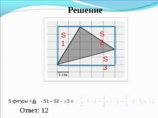 Решение S фигуры = S - S1 – S2 - S3 = Ответ: 12