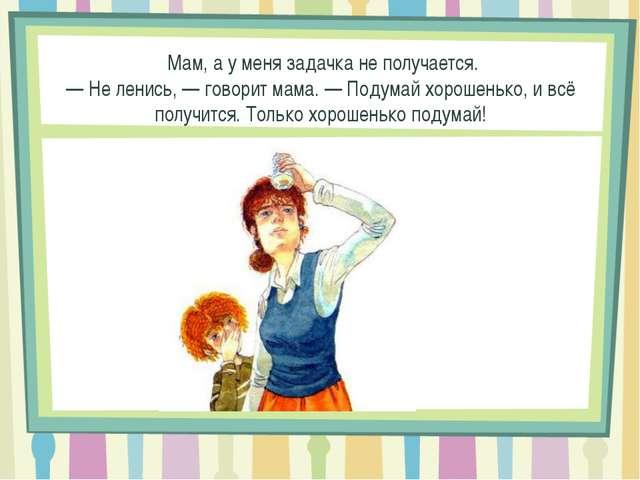 — Мам, а у меня задачка не получается. —Не ленись,— говорит мама.— Подума...