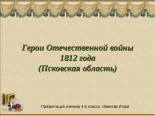 Герои Отечественной войны 1812 года (Псковская область) Презентация ученика