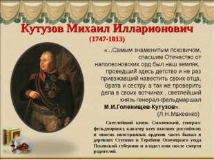 Кутузов Михаил Илларионович (1747-1813) «...Самым знаменитым псковичом, спасш