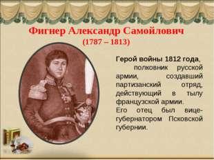 Фигнер Александр Самойлович (1787 – 1813) Герой войны 1812 года, полковник ру