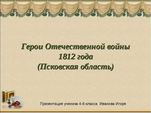 Герои Отечественной войны 1812 года (Псковская область) Презентация ученика...
