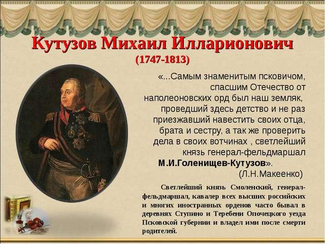 Кутузов Михаил Илларионович (1747-1813) «...Самым знаменитым псковичом, спасш...