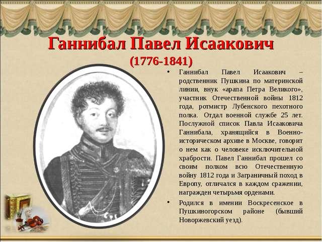 Ганнибал Павел Исаакович (1776-1841) Ганнибал Павел Исаакович – родственник П...