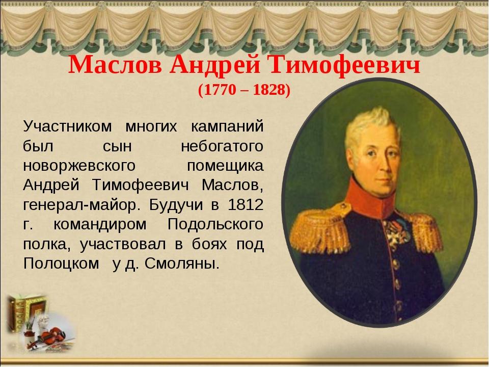 Маслов Андрей Тимофеевич (1770 – 1828) Участником многих кампаний был сын неб...