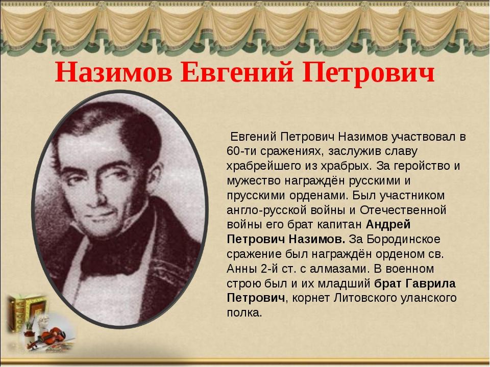 Назимов Евгений Петрович Евгений Петрович Назимов участвовал в 60-ти сражения...