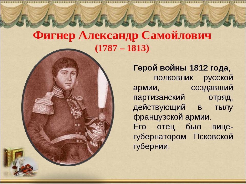 Фигнер Александр Самойлович (1787 – 1813) Герой войны 1812 года, полковник ру...