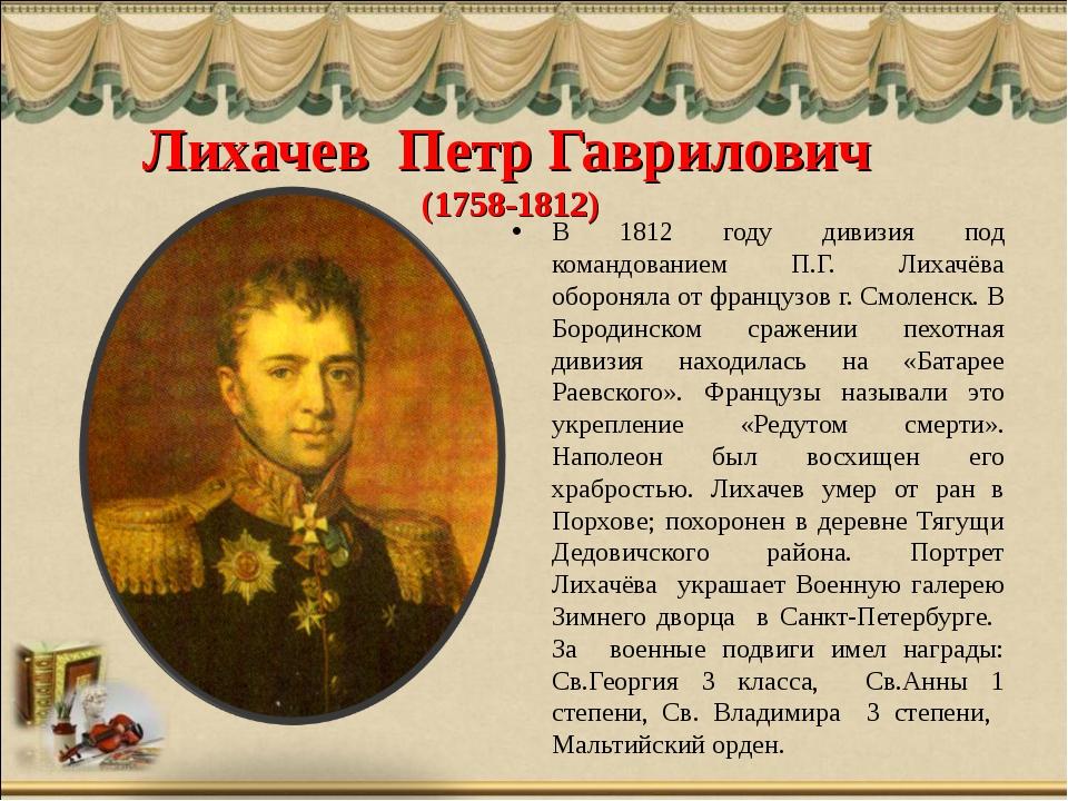 Лихачев Петр Гаврилович (1758-1812) В 1812 году дивизия под командованием П.Г...