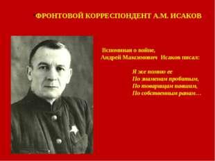 ФРОНТОВОЙ КОРРЕСПОНДЕНТ А.М. ИСАКОВ Вспоминая о войне, Андрей Максимович Исак