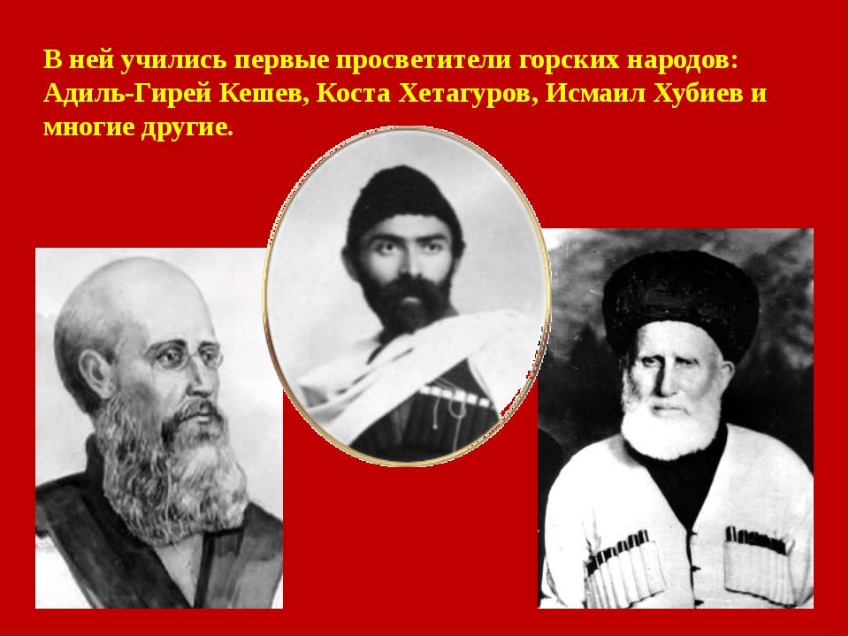 В ней учились первые просветители горских народов: Адиль-Гирей Кешев, Коста Х...