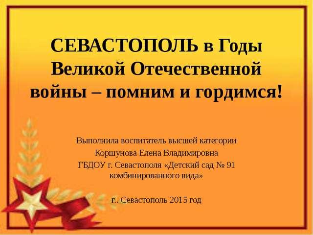 СЕВАСТОПОЛЬ в Годы Великой Отечественной войны – помним и гордимся! Выполнила...