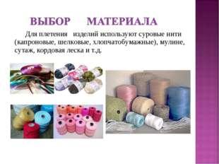 Для плетения изделий используют суровые нити (капроновые, шелковые, хлопчатоб
