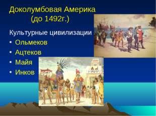 Доколумбовая Америка (до 1492г.) Культурные цивилизации Ольмеков Ацтеков Майя