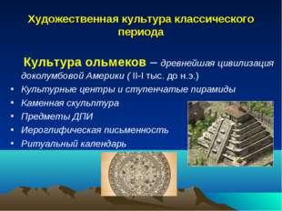 Художественная культура классического периода Культура ольмеков – древнейшая