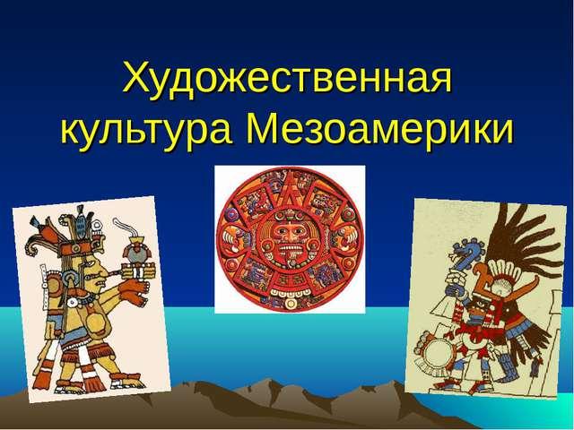 Художественная культура Мезоамерики