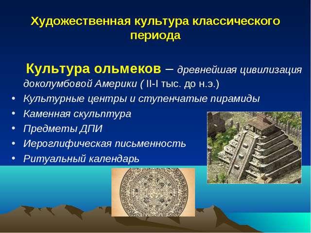 Художественная культура классического периода Культура ольмеков – древнейшая...