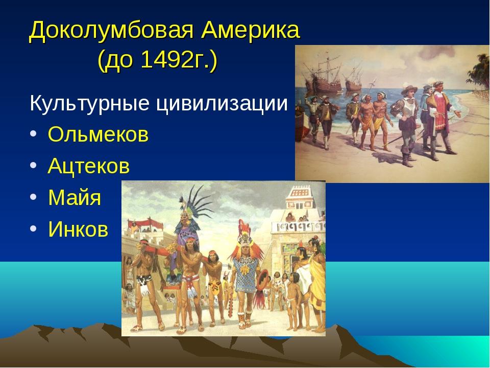Доколумбовая Америка (до 1492г.) Культурные цивилизации Ольмеков Ацтеков Майя...