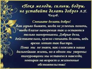 «Пока молоды, сильны, бодры, не уставайте делать добро» А.П. Чехов. Спешите д