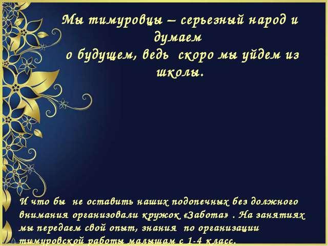 Мы тимуровцы – серьезный народ и думаем о будущем, ведь скоро мы уйдем из шко...