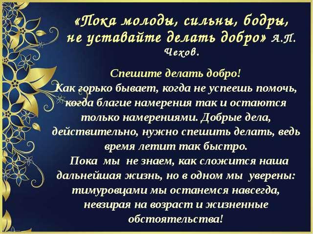 «Пока молоды, сильны, бодры, не уставайте делать добро» А.П. Чехов. Спешите д...