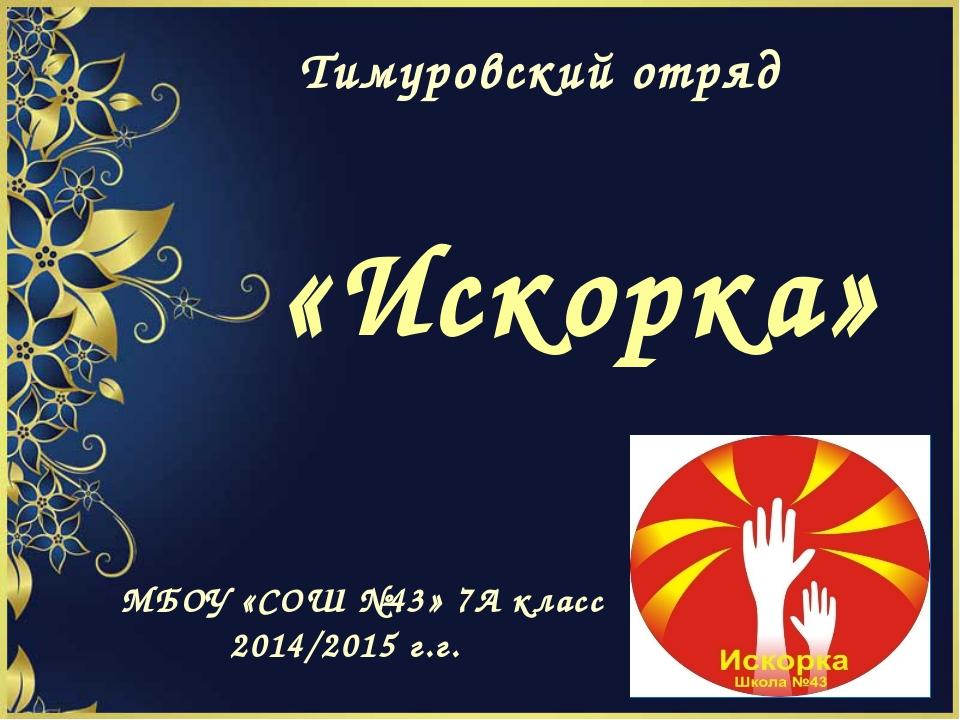 Тимуровский отряд «Искорка» МБОУ «СОШ №43» 7А класс 2014/2015 г.г.