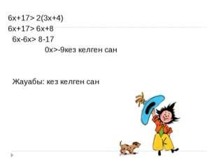 6х+17> 2(3х+4) 6х+17> 6х+8 6х-6х> 8-17 0х>-9кез келген сан Жауабы: кез келген