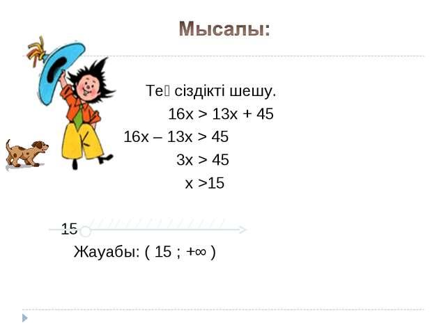 Теңсіздікті шешу. 16х > 13х + 45 16х – 13х > 45 3х > 45 х >15 15 Жауабы: ( 1...
