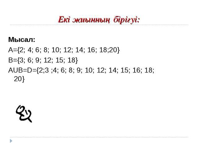 Екі жиынның бірігуі: Мысал: А={2; 4; 6; 8; 10; 12; 14; 16; 18;20} В={3; 6; 9;...