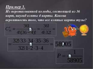 Пример 3. Из перетасованной колоды, состоящей из 36 карт, наугад взяты 4 карт