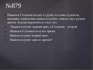 Иванов и Степанов входят в группу из семи студентов, имеющих одинаковые шансы