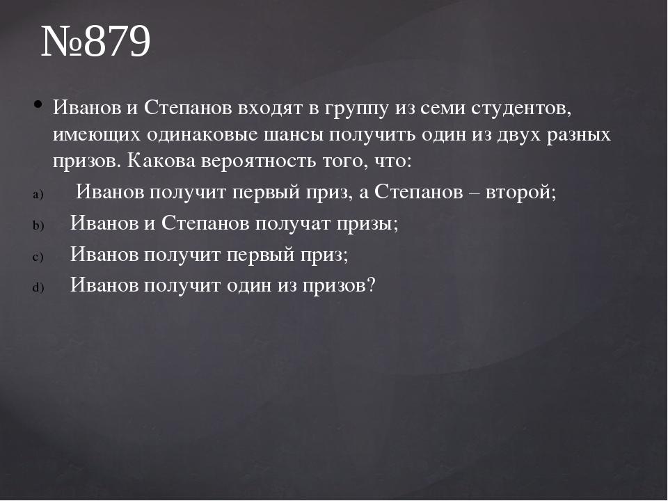 Иванов и Степанов входят в группу из семи студентов, имеющих одинаковые шансы...